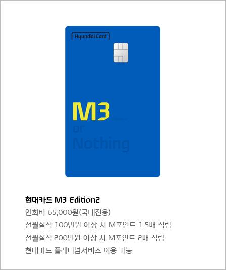 현대카드M3 Edition2 연회비65,000원(국내전용) 전월실적100만원 이상 시M포인트1.5배 적립 전월실적200만원 이상 시M포인트2배 적립 현대카드 플래티넘서비스 이용 가능